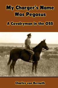 My Charger's Name Was Pegasus: A Cavalryman in the OSS
