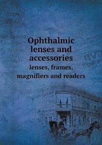 Ophthalmic Lenses and Accessories Lenses, Frames, Magnifiers and Readers
