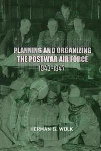 Planning and Organizing the Post War Air Force, 1943 - 1947