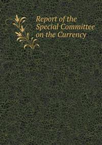 Report of the Special Committee on the Currency