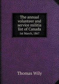 The Annual Volunteer and Service Militia List of Canada 1st March, 1867