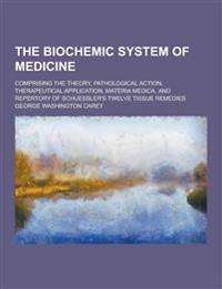 The Biochemic System of Medicine; Comprising the Theory, Pathological Action, Therapeutical Application, Materia Medica, and Repertory of Schuessler's
