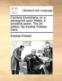Cambria Triumphans, Or, a Panegyrick Upon Wales. a Pindarick Poem. the 2D Edition. by Ezekiel Polsted, Gent.
