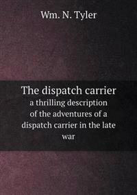 The Dispatch Carrier a Thrilling Description of the Adventures of a Dispatch Carrier in the Late War