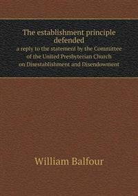 The Establishment Principle Defended a Reply to the Statement by the Committee of the United Presbyterian Church on Disestablishment and Disendowment