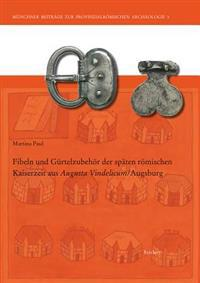 Fibeln Und Gurtelzubehor Der Spaten Romischen Kaiserzeit Aus Augusta Vindelicum/Augsburg