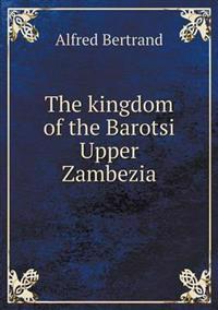 The Kingdom of the Barotsi Upper Zambezia