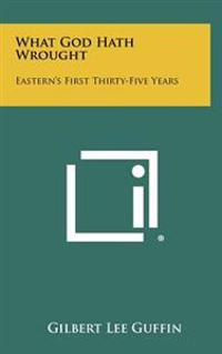 What God Hath Wrought: Eastern's First Thirty-Five Years