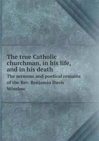 The True Catholic Churchman, in His Life, and in His Death the Sermons and Poetical Remains of the REV. Benjamin Davis Winslow