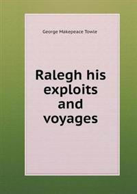 Ralegh His Exploits and Voyages