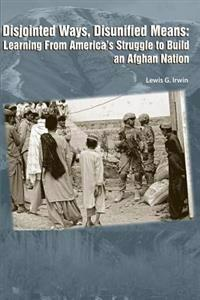 Disjointed Ways, Disunified Means: Learning from America's Struggle to Build an Afghan Nation