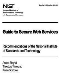 Guide to Secure Web Services: Recommendations of the National Institute of Standards and Technology: Nist Special Publication 800-95