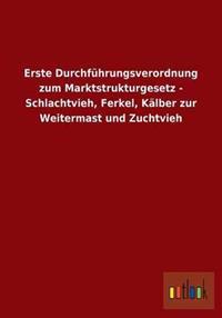 Erste Durchfuhrungsverordnung Zum Marktstrukturgesetz - Schlachtvieh, Ferkel, Kalber Zur Weitermast Und Zuchtvieh
