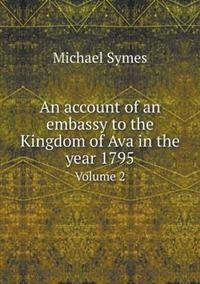 An Account of an Embassy to the Kingdom of Ava in the Year 1795 Volume 2