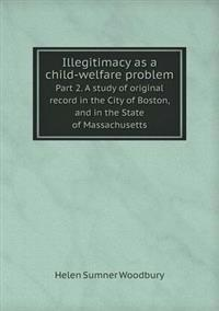 Illegitimacy as a Child-Welfare Problem Part 2. a Study of Original Record in the City of Boston, and in the State of Massachusetts