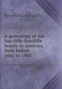 A Genealogy of the Sutcliffe-Sutcliffe Family in America from Before 1661 to 1903
