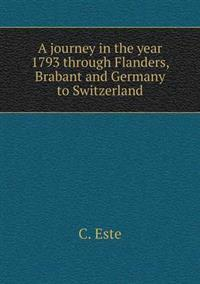 A Journey in the Year 1793 Through Flanders, Brabant and Germany to Switzerland