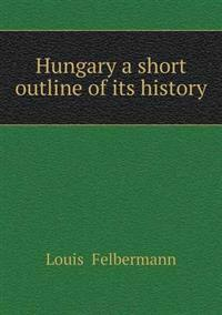 Hungary a Short Outline of Its History