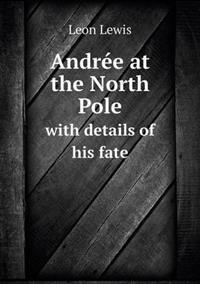 Andree at the North Pole with Details of His Fate