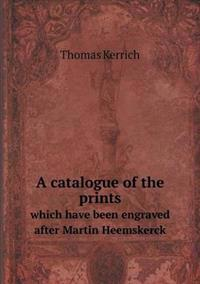 A Catalogue of the Prints Which Have Been Engraved After Martin Heemskerck