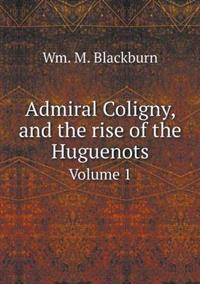 Admiral Coligny, and the Rise of the Huguenots Volume 1