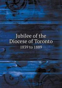 Jubilee of the Diocese of Toronto 1839 to 1889