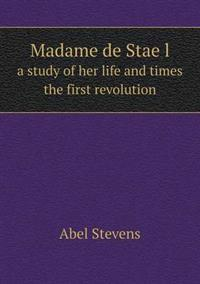 Madame de Stae L a Study of Her Life and Times the First Revolution