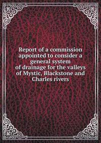 Report of a Commission Appointed to Consider a General System of Drainage for the Valleys of Mystic, Blackstone and Charles Rivers