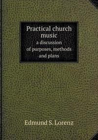 Practical Church Music a Discussion of Purposes, Methods and Plans