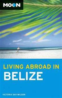 Moon Living Abroad in Belize (2nd ed)