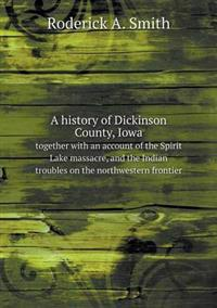 A History of Dickinson County, Iowa Together with an Account of the Spirit Lake Massacre, and the Indian Troubles on the Northwestern Frontier