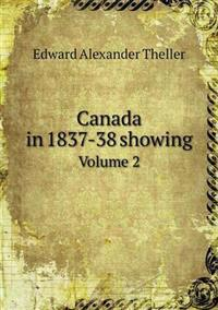 Canada in 1837-38 Showing Volume 2