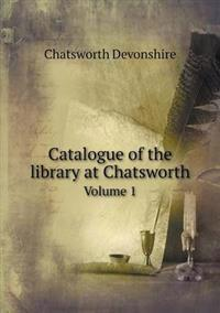 Catalogue of the Library at Chatsworth Volume 1