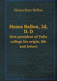 Hosea Ballou, 2D, D. D First President of Tufts College His Origin, Life and Letters