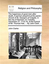 The Happiness of Good Men After Death. a Sermon Preach'd at the Parish-Church of St. George's of Colgate, in the City of Norwich