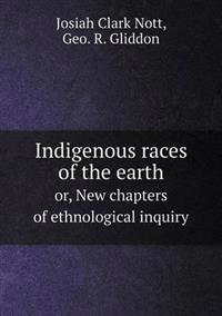 Indigenous Races of the Earth Or, New Chapters of Ethnological Inquiry