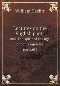 Lectures on the English Poets and the Spirit of the Age or Contemporary Portraits