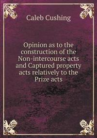Opinion as to the Construction of the Non-Intercourse Acts and Captured Property Acts Relatively to the Prize Acts