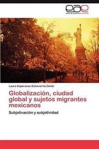 Globalizacion, Ciudad Global y Sujetos Migrantes Mexicanos