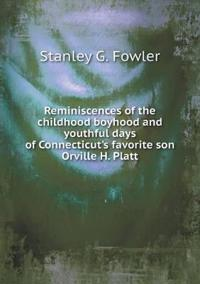 Reminiscences of the Childhood Boyhood and Youthful Days of Connecticut's Favorite Son Orville H. Platt