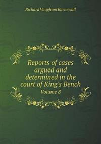 Reports of Cases Argued and Determined in the Court of King's Bench Volume 8