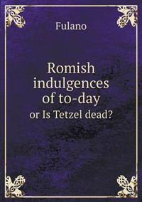 Romish Indulgences of To-Day or Is Tetzel Dead?