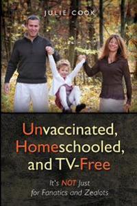 Unvaccinated, Homeschooled, and TV-Free: It's Not Just for Fanatics and Zealots