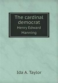 The Cardinal Democrat Henry Edward Manning