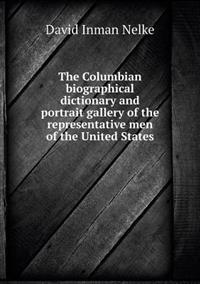 The Columbian Biographical Dictionary and Portrait Gallery of the Representative Men of the United States