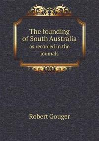The Founding of South Australia as Recorded in the Journals