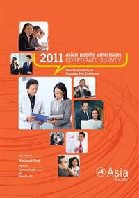 2011 Asian Pacific Americans Corporate Survey Report: New Perspectives on Engaging APA Employees