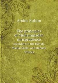 The Principles of Muhammadan Jurisprudence According to the Hanafi, Maliki, Shafi?i and Hanbali Schools