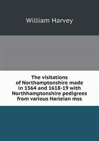 The Visitations of Northamptonshire Made in 1564 and 1618-19 with Northhamptonshire Pedigrees from Various Harleian Mss