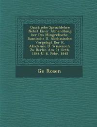 Ossetische Sprachlehre Nebst Einer Abhandlung ¿ber Das Mingrelische, Suanische U. Abchasische: Vorgelegt Der K. Akademie D. Wissensch. Zu Berlin Am 24